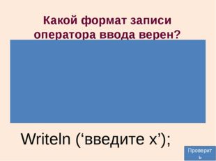 Какой формат записи оператора ввода верен? Writeln (введите x, x); Write(введ