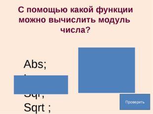 С помощью какой функции можно вычислить модуль числа? Abs; Ln; Sqr; Sqrt ; Пр