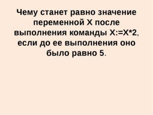 Чему станет равно значение переменной X после выполнения команды X:=X*2, если