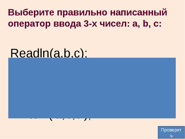 Выберите правильно написанный оператор ввода 3-х чисел: а, b, c: Readln(a,b,c...