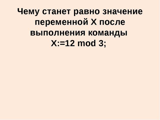 Чему станет равно значение переменной X после выполнения команды X:=12 mod 3;