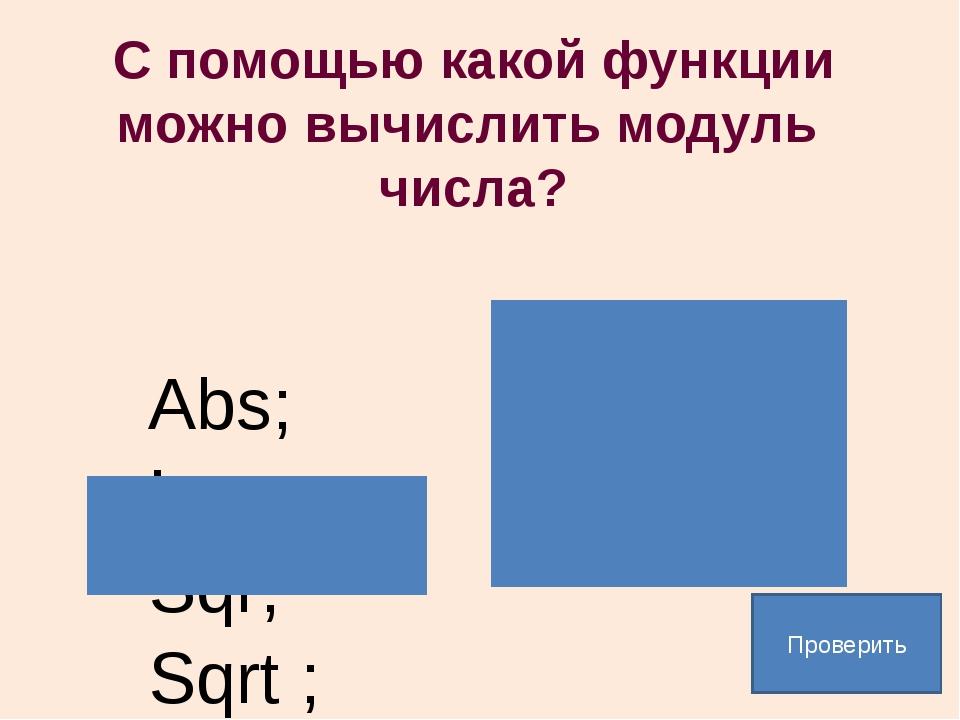 С помощью какой функции можно вычислить модуль числа? Abs; Ln; Sqr; Sqrt ; Пр...