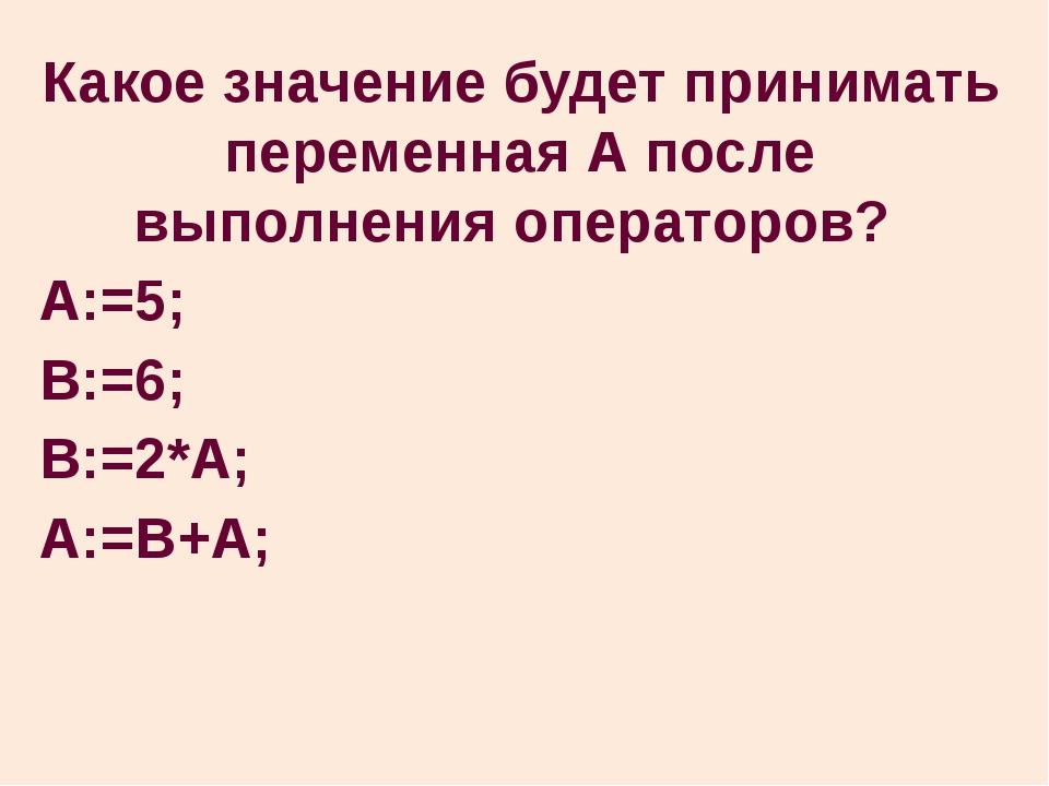 Какое значение будет принимать переменная А после выполнения операторов? A:=5...