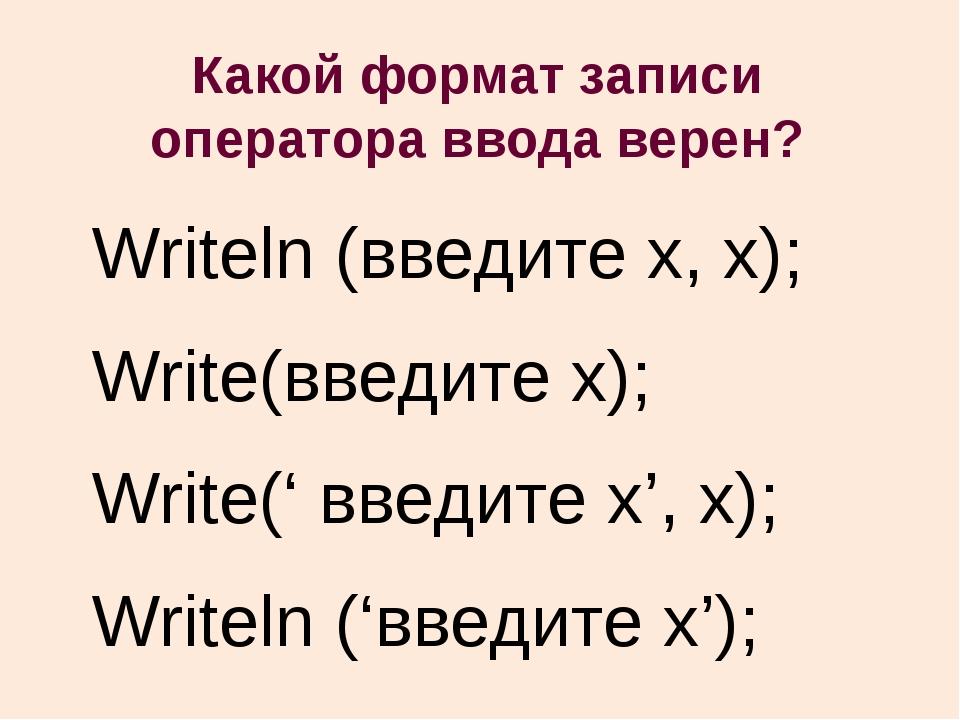 Какой формат записи оператора ввода верен? Writeln (введите x, x); Write(введ...