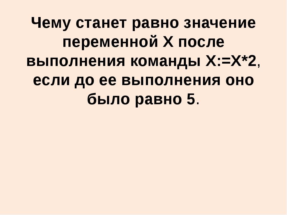Чему станет равно значение переменной X после выполнения команды X:=X*2, если...