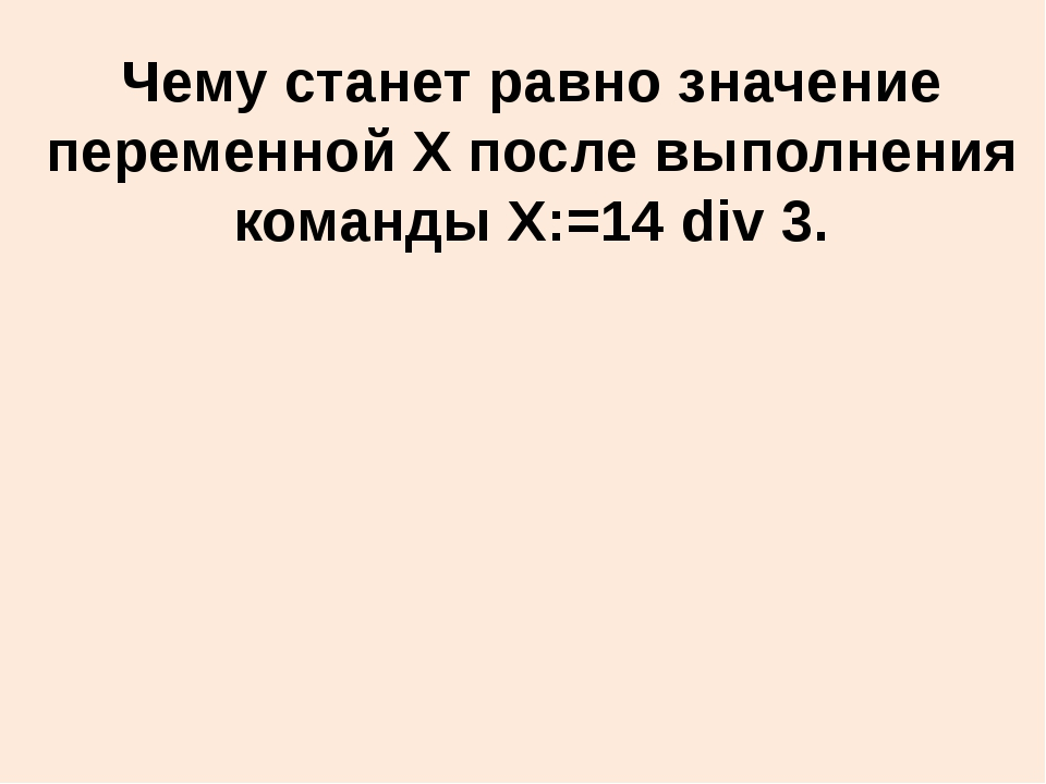 Чему станет равно значение переменной X после выполнения команды X:=14 div 3.