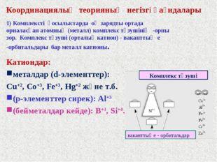 Координациялық теорияның негізгі қағидалары 1) Комплексті қосылыстарда оң зар
