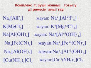 Комплекс түзуші ионның тотығу дәрежесін анықтау. Na3[AlF6] жауап: Na+3[Al+3F-
