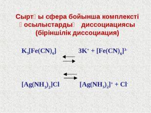 K3[Fe(CN)6] 3K+ + [Fe(CN)6]3- [Ag(NH3)2]Cl [Ag(NH3)2]+ + Cl- Сыртқы сфера бой