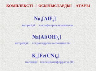 КОМПЛЕКСТІ ҚОСЫЛЫСТАРДЫҢ АТАУЫ Na3[AlF6] Na[Al(OH)4] K4[Fe(CN)6] натрийдің ге