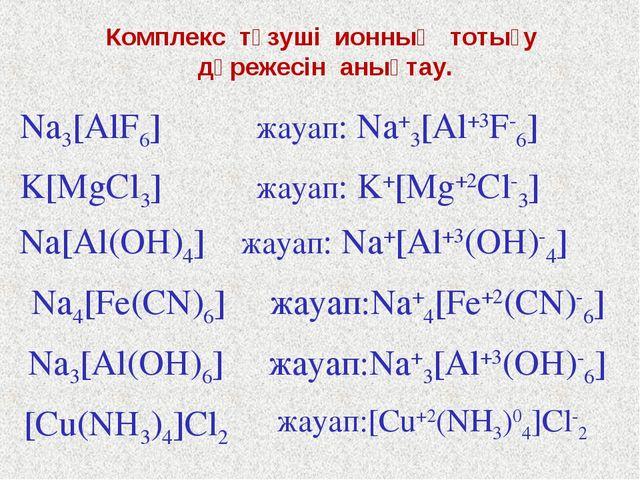 Комплекс түзуші ионның тотығу дәрежесін анықтау. Na3[AlF6] жауап: Na+3[Al+3F-...