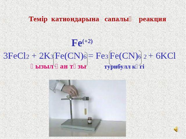 Темір катиондарына сапалық реакция Fe(+2) 3FeCl2 + 2K3 Fe(CN)6 = Fe3 Fe(CN)6...