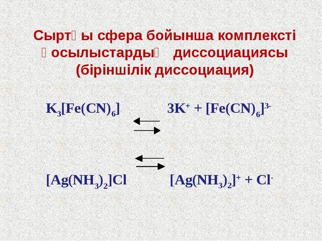 K3[Fe(CN)6] 3K+ + [Fe(CN)6]3- [Ag(NH3)2]Cl [Ag(NH3)2]+ + Cl- Сыртқы сфера бой...