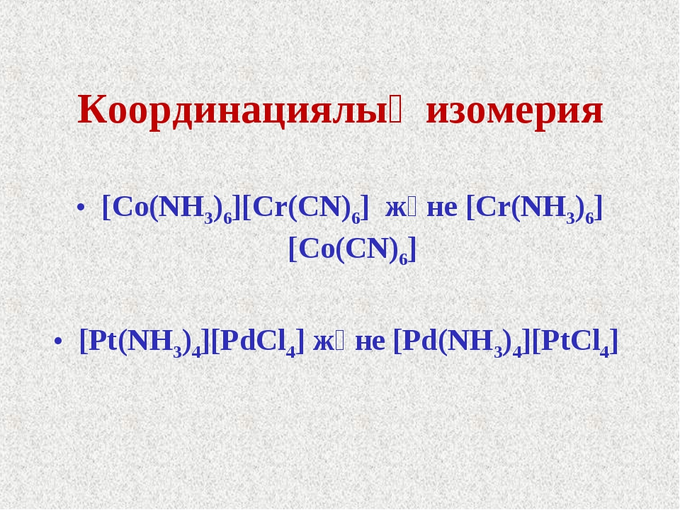 Координациялық изомерия [Co(NH3)6][Cr(CN)6] және [Cr(NH3)6][Co(CN)6] [Pt(NH3)...
