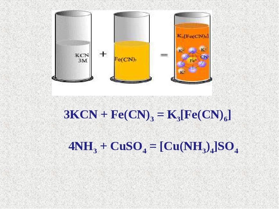 3KCN + Fe(CN)3 = K3[Fe(CN)6] 4NH3 + CuSO4 = [Cu(NH3)4]SO4
