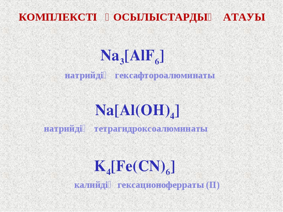 КОМПЛЕКСТІ ҚОСЫЛЫСТАРДЫҢ АТАУЫ Na3[AlF6] Na[Al(OH)4] K4[Fe(CN)6] натрийдің ге...