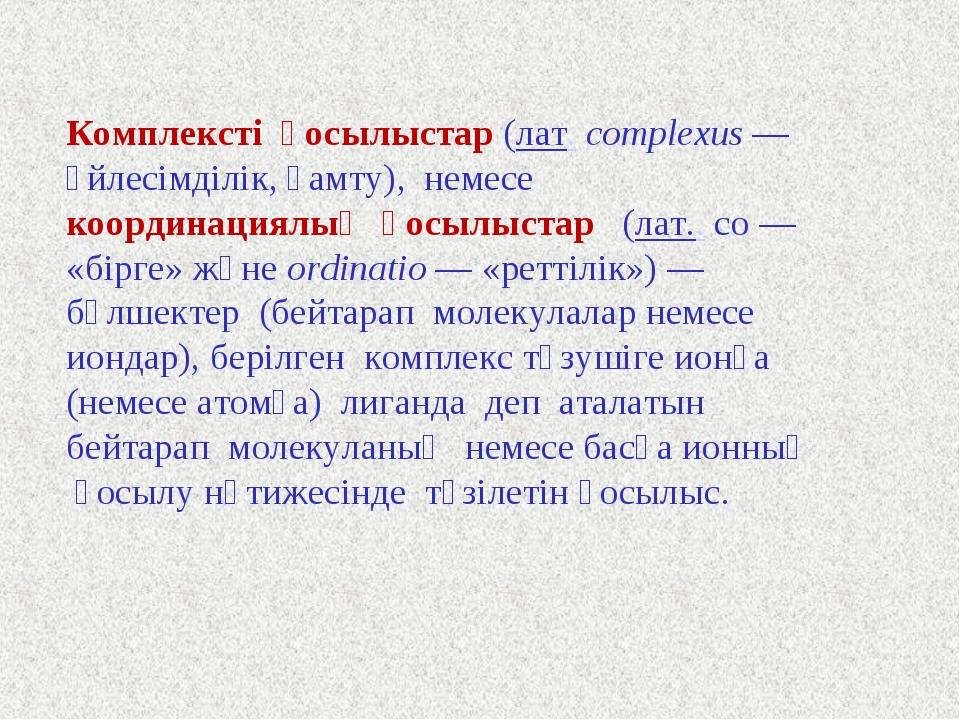 Комплексті қосылыстар (лат.complexus— үйлесімділік, қамту), немесе координа...