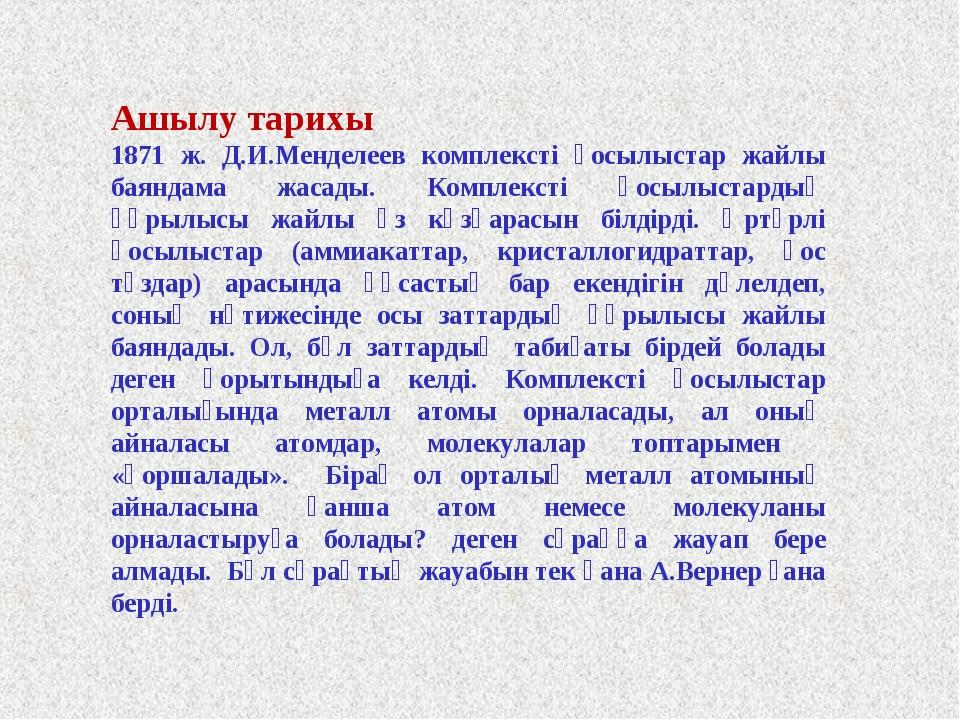 Ашылу тарихы 1871 ж. Д.И.Менделеев комплексті қосылыстар жайлы баяндама жасад...