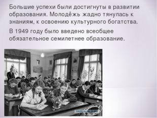 Большие успехи были достигнуты в развитии образования. Молодёжь жадно тянулас