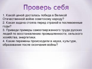 1. Какой ценой досталась победа в Великой Отечественной войне советскому наро