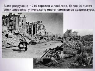 Было разрушено 1710 городов и посёлков, более 70 тысяч сёл и деревень, уничто