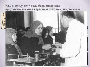 Уже к концу 1947 года была отменена продовольственная карточная система, введ