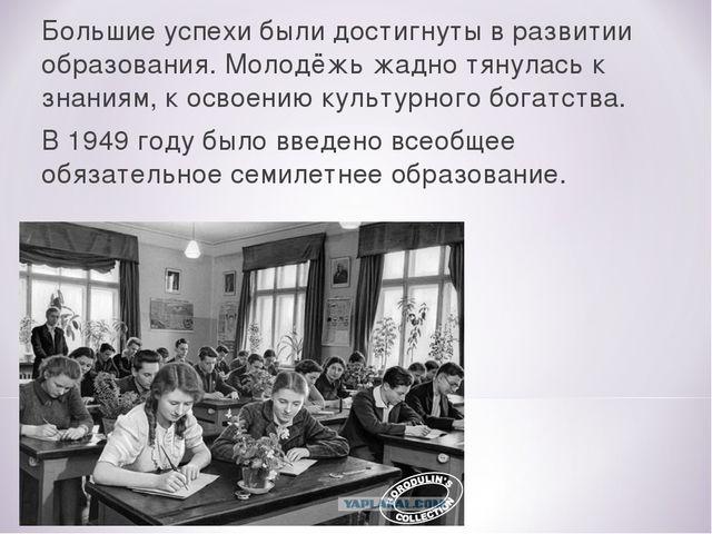 Большие успехи были достигнуты в развитии образования. Молодёжь жадно тянулас...