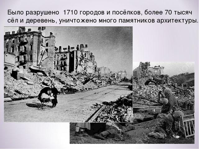 Было разрушено 1710 городов и посёлков, более 70 тысяч сёл и деревень, уничто...