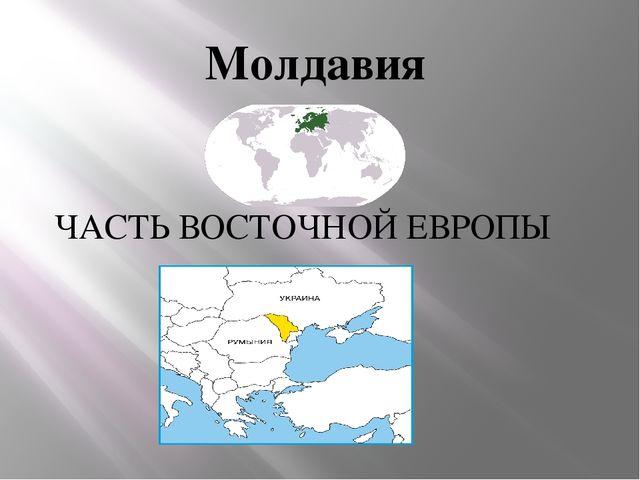 Молдавия ЧАСТЬ ВОСТОЧНОЙ ЕВРОПЫ