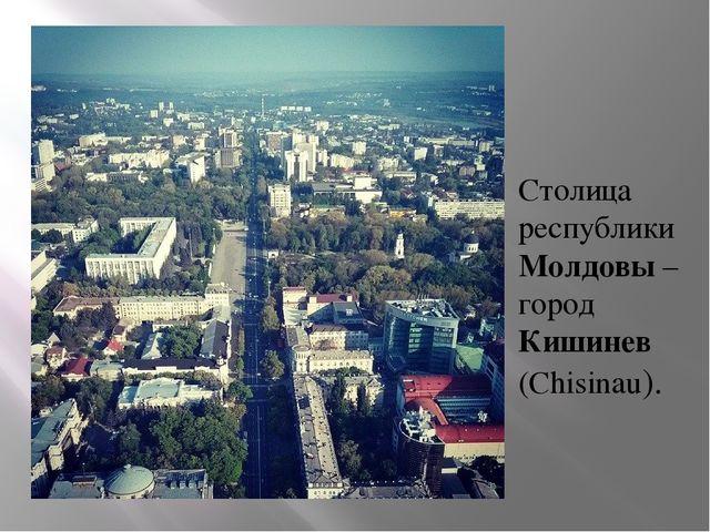Столица республики Молдовы – город Кишинев (Chisinau).