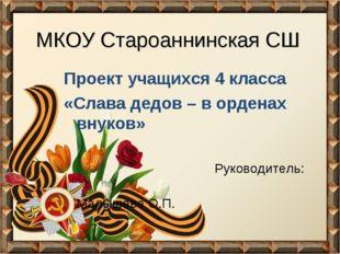МКОУ Староаннинская СШ Проект учащихся 4 класса «Слава дедов – в орденах внук
