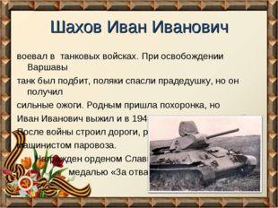 Шахов Иван Иванович воевал в танковых войсках. При освобождении Варшавы танк