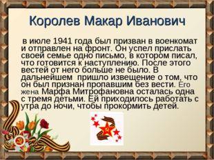 Королев Макар Иванович в июле 1941 года был призван в военкомат и отправлен н
