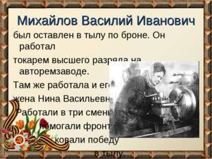 Михайлов Василий Иванович был оставлен в тылу по броне. Он работал токарем вы