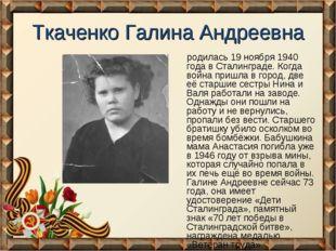 Ткаченко Галина Андреевна родилась 19 ноября 1940 года в Сталинграде. Когда в