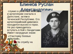 Блинков Руслан Александрович служил в ракетных войсках и артиллерии сначала в