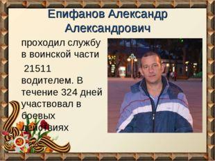 Епифанов Александр Александрович проходил службу в воинской части 21511 водит