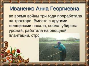Иваненко Анна Георгиевна во время войны три года проработала на тракторе. Вме