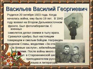 Васильев Василий Георгиевич Родился 20 октября 1923 года. Когда началась войн