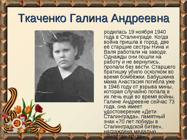 Ткаченко Галина Андреевна родилась 19 ноября 1940 года в Сталинграде. Когда в...