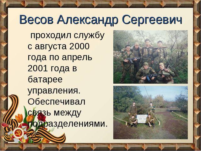 Весов Александр Сергеевич проходил службу с августа 2000 года по апрель 2001...