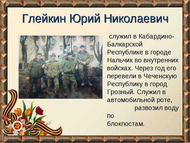 Глейкин Юрий Николаевич служил в Кабардино-Балкарской Республике в городе Нал...
