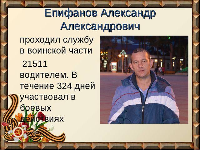 Епифанов Александр Александрович проходил службу в воинской части 21511 водит...