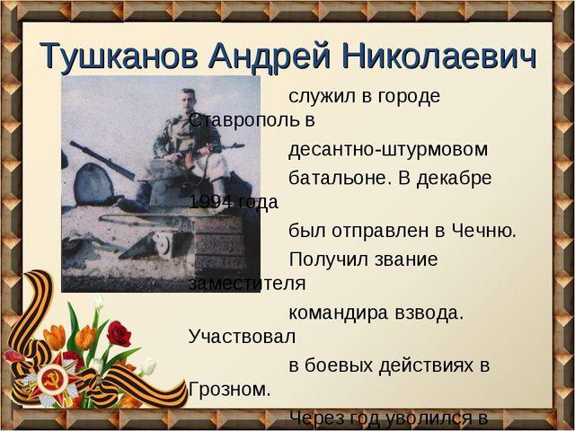 Тушканов Андрей Николаевич служил в городе Ставрополь в десантно-штурмовом ба...