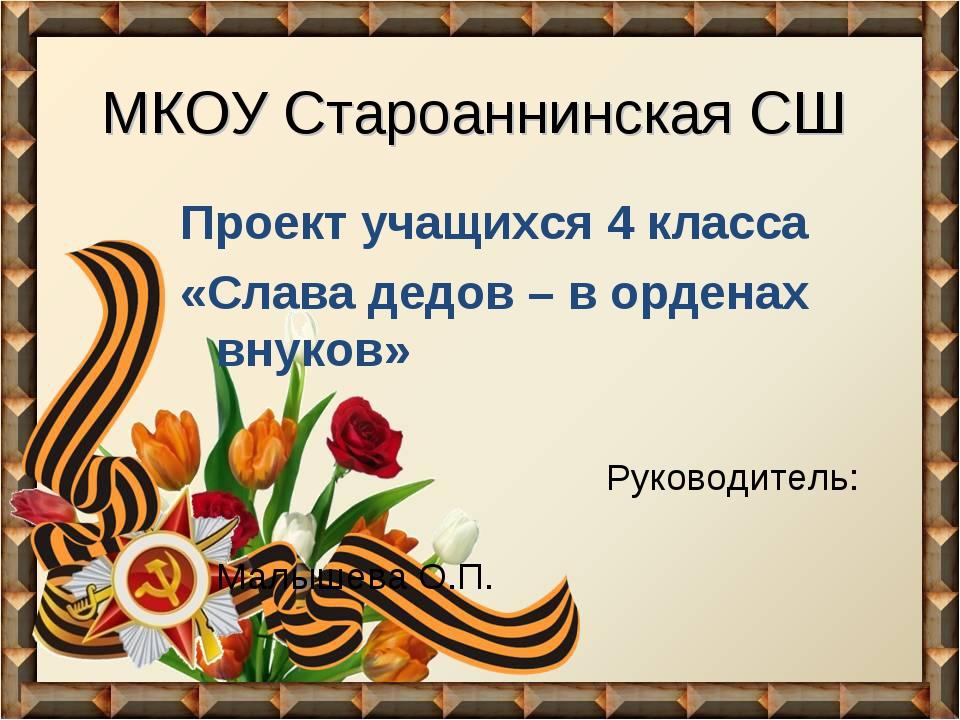 МКОУ Староаннинская СШ Проект учащихся 4 класса «Слава дедов – в орденах внук...