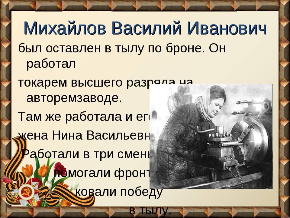 Михайлов Василий Иванович был оставлен в тылу по броне. Он работал токарем вы...