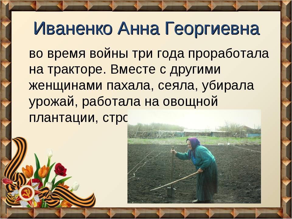 Иваненко Анна Георгиевна во время войны три года проработала на тракторе. Вме...