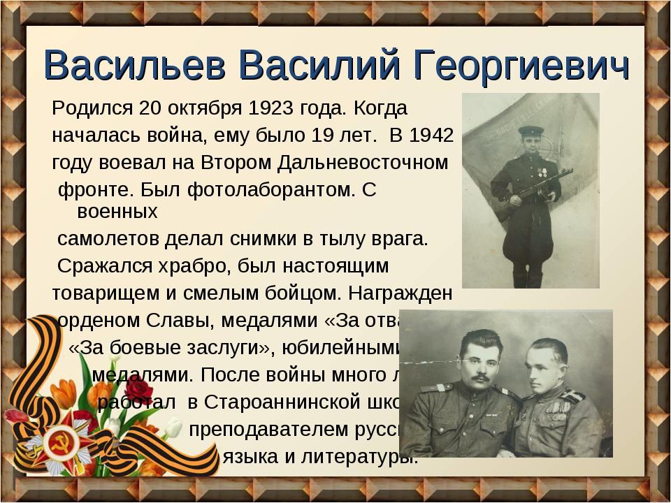 Васильев Василий Георгиевич Родился 20 октября 1923 года. Когда началась войн...