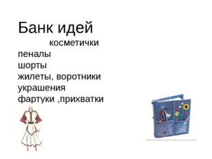 Банк идей косметички пеналы шорты жилеты, воротники украшения фартуки ,прихва