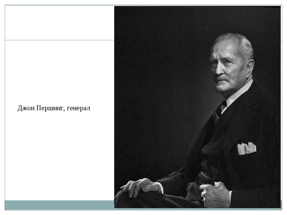 Джон Першинг, генерал